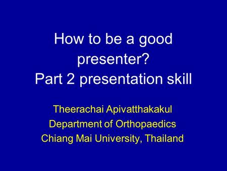 How to be a good presenter? Part 2 presentation skill Theerachai Apivatthakakul Department of Orthopaedics Chiang Mai University, Thailand.