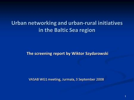 1 Urban networking and urban-rural initiatives in the Baltic Sea region The screening report by Wiktor Szydarowski VASAB WG1 meeting, Jurmala, 3 September.
