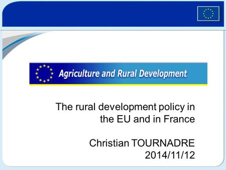 The rural development policy in the EU and in France Christian TOURNADRE 2014/11/12.
