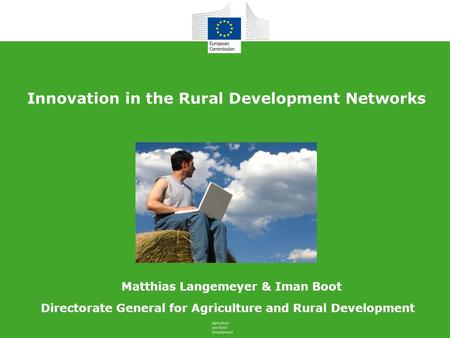 Innovation in the Rural Development Networks Directorate General for Agriculture and Rural Development Matthias Langemeyer & Iman Boot.
