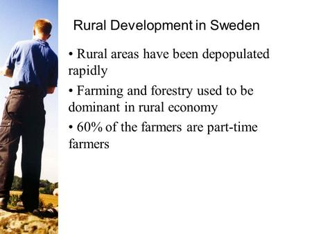 Rural Development in Sweden Rural areas have been depopulated rapidly Farming and forestry used to be dominant in rural economy 60% of the farmers are.