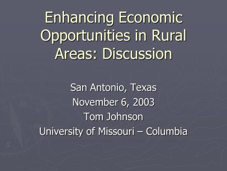 Enhancing Economic Opportunities in Rural Areas: Discussion San Antonio, Texas November 6, 2003 Tom Johnson University of Missouri – Columbia.