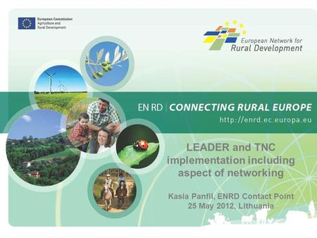 1 LEADER and TNC implementation including aspect of networking Kasia Panfil, ENRD Contact Point 25 May 2012, Lithuania.
