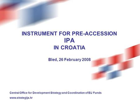 INSTRUMENT FOR PRE-ACCESSION IPA IN CROATIA Bled, 26 February 2008 Central Office for Development Strategy and Coordination of EU Funds www.strategija.hr.