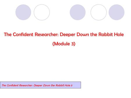 The Confident Researcher: Deeper Down the Rabbit Hole (Module 3) The Confident Researcher: Deeper Down the Rabbit Hole 3.
