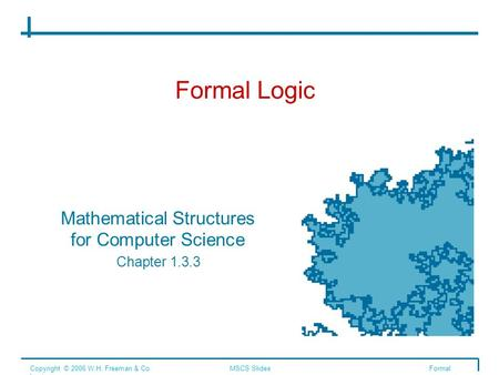 Formal Logic Mathematical Structures for Computer Science Chapter 1.3.3 Copyright © 2006 W.H. Freeman & Co.MSCS SlidesFormal Logic.