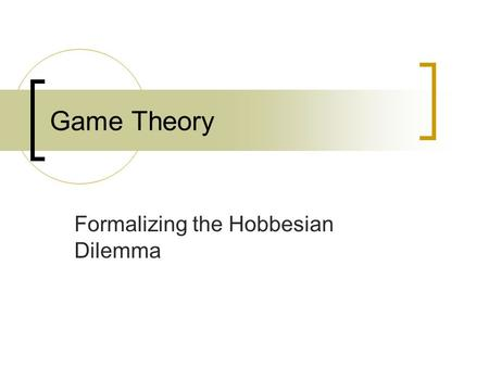 Game Theory Formalizing the Hobbesian Dilemma. A. Assumptions 1. Assumptions a. Rational choice – People act according to their preferences (desires,