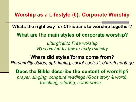 Worship as a Lifestyle (6): Corporate Worship Whats the right way for Christians to worship together? What are the main styles of corporate worship? Liturgical.