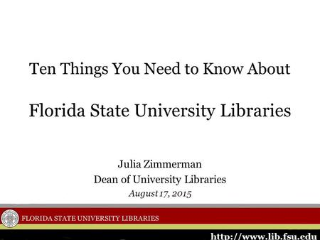 Ten Things You Need to Know About Florida State University Libraries Julia Zimmerman Dean of University Libraries August 17, 2015.