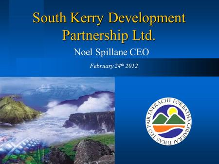 South Kerry Development Partnership Ltd. Noel Spillane CEO February 24 th 2012.