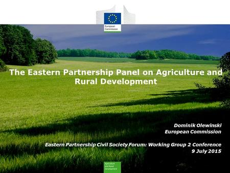 The Eastern Partnership Panel on Agriculture and Rural Development Dominik Olewinski European Commission Eastern Partnership Civil Society Forum: Working.
