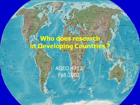 Who does research in Developing Countries ? AGED 4713 Fall 2002.