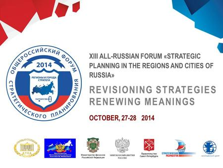 XIII ALL-RUSSIAN FORUM «STRATEGIC PLANNING IN THE REGIONS AND CITIES OF RUSSIA» REVISIONING STRATEGIES RENEWING MEANINGS OCTOBER, 27-28 2014.