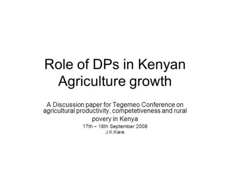 Role of DPs in Kenyan Agriculture growth A Discussion paper for Tegemeo Conference on agricultural productivity, competetiveness and rural povery in Kenya.