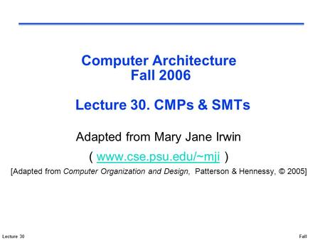 Lecture 30Fall 2006 Computer Architecture Fall 2006 Lecture 30. CMPs & SMTs Adapted from Mary Jane Irwin ( www.cse.psu.edu/~mji )www.cse.psu.edu/~mji [Adapted.