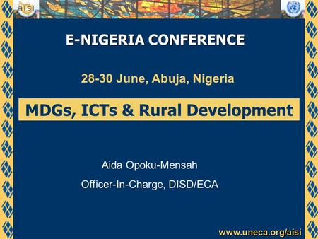 Www.uneca.org/aisi E-NIGERIA CONFERENCE 28-30 June, Abuja, Nigeria MDGs, ICTs & Rural Development Aida Opoku-Mensah Officer-In-Charge, DISD/ECA.