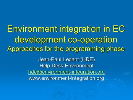 Environment integration in EC development co-operation Approaches for the programming phase Jean-Paul Ledant (HDE) Help Desk Environment