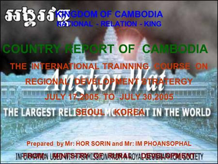 KINGDOM OF CAMBODIA NATIONAL - RELATION - KING COUNTRY REPORT OF CAMBODIA THE INTERNATIONAL TRAINNING COURSE ON REGIONAL DEVELOPMENT STRATERGY JULY 17,2005.
