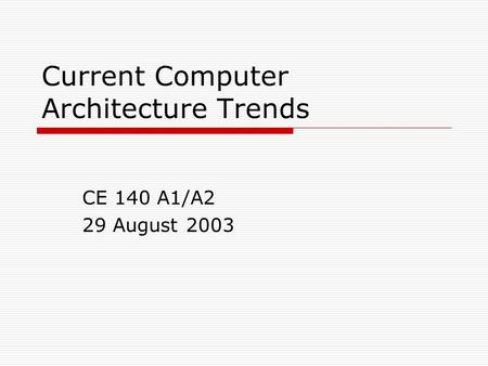 Current Computer Architecture Trends CE 140 A1/A2 29 August 2003.