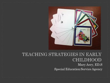 Mary Aery, ED.S Special Education Service Agency TEACHING STRATEGIES IN EARLY CHILDHOOD.