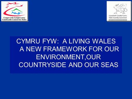 CYMRU FYW: A LIVING WALES A NEW FRAMEWORK FOR OUR ENVIRONMENT,OUR COUNTRYSIDE AND OUR SEAS.