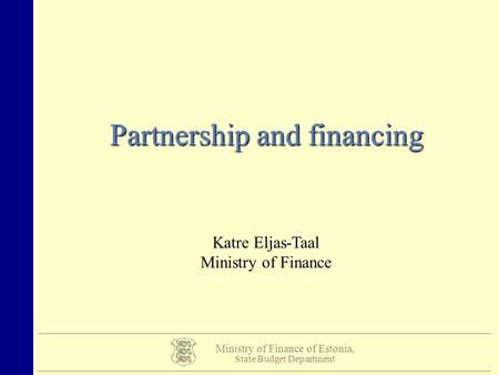 Ministry of Finance of Estonia, State Budget Department Partnership and financing Katre Eljas-Taal Ministry of Finance.