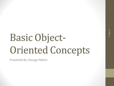 Basic Object- Oriented Concepts Presented By: George Pefanis 21-Sep-15.