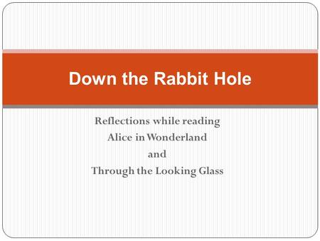 Reflections while reading Alice in Wonderland and Through the Looking Glass Down the Rabbit Hole.
