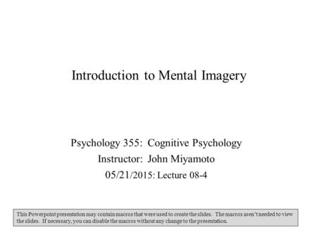 Introduction to Mental Imagery Psychology 355: Cognitive Psychology Instructor: John Miyamoto 05/21 /2015: Lecture 08-4 This Powerpoint presentation may.