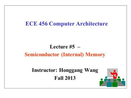 ECE 456 Computer Architecture Lecture #5 – Semiconductor (Internal) Memory Instructor: Honggang Wang Fall 2013.