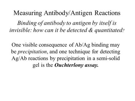 Measuring Antibody/Antigen Reactions Binding of antibody to antigen by itself is invisible: how can it be detected & quantitated ? One visible consequence.