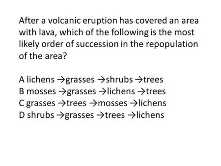 After a volcanic eruption has covered an area with lava, which of the following is the most likely order of succession in the repopulation of the area?