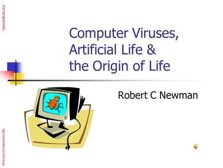 Computer Viruses, Artificial Life & the Origin of Life Robert C Newman Abstracts of Powerpoint Talks - newmanlib.ibri.org -newmanlib.ibri.org.