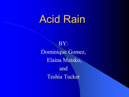 Acid Rain BY: Dominique Gomez, Elaina Matsko, and Teshia Tucker.