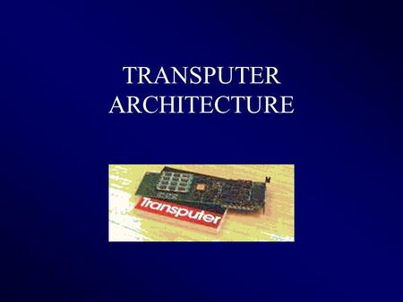 TRANSPUTER ARCHITECTURE. What is Transputer ? The first single chip computer designed for message-passing parallel systems, in 1980s, by the company INMOS.