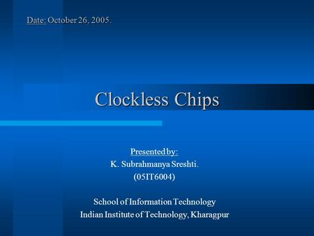 Clockless Chips Date: October 26, Presented by: