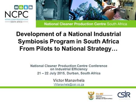 National Cleaner Production Centre Conference on Industrial Efficiency 21 – 22 July 2015, Durban, South Africa Victor Manavhela Development.