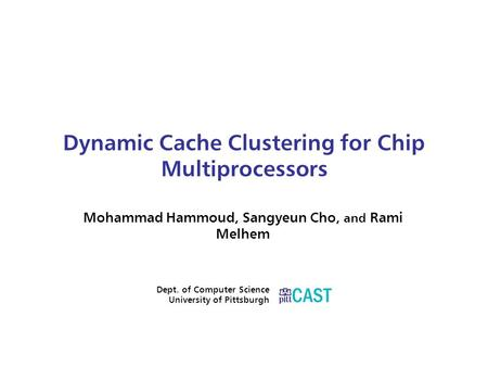 Dynamic Cache Clustering for Chip Multiprocessors Mohammad Hammoud, Sangyeun Cho, and Rami Melhem Dept. of Computer Science University of Pittsburgh.