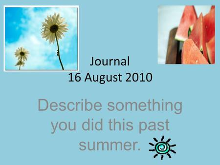 Journal 16 August 2010 Describe something you did this past summer.