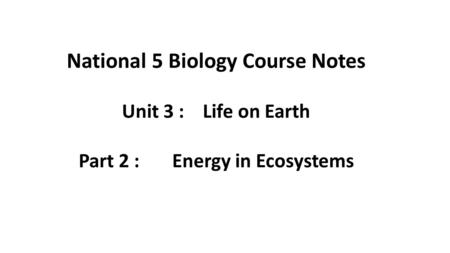 National 5 Biology Course Notes Unit 3 : Life on Earth Part 2 : Energy in Ecosystems.