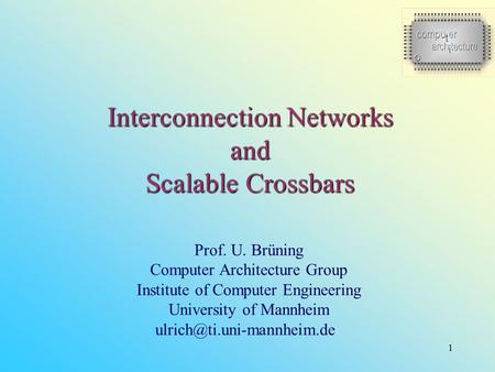 1 Interconnection Networks and Scalable Crossbars Prof. U. Brüning Computer Architecture Group Institute of Computer Engineering University of Mannheim.