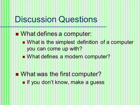 Discussion Questions What defines a computer: What is the simplest definition of a computer you can come up with? What defines a modern computer? What.