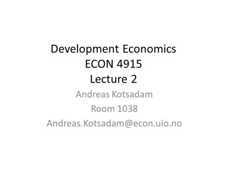 Development Economics ECON 4915 Lecture 2 Andreas Kotsadam Room 1038