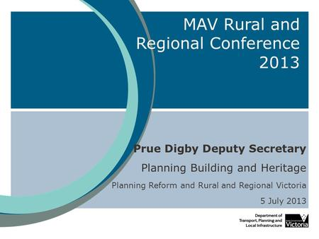 MAV Rural and Regional Conference 2013 Prue Digby Deputy Secretary Planning Building and Heritage Planning Reform and Rural and Regional Victoria 5 July.