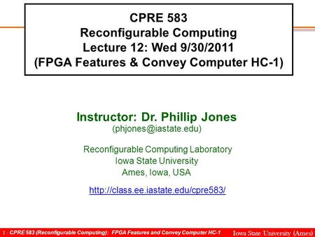 1 - CPRE 583 (Reconfigurable Computing): FPGA Features and Convey Computer HC-1 Iowa State University (Ames) CPRE 583 Reconfigurable Computing Lecture.