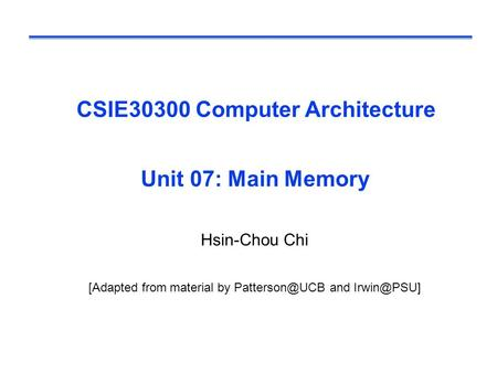CSIE30300 Computer Architecture Unit 07: Main Memory Hsin-Chou Chi [Adapted from material by and