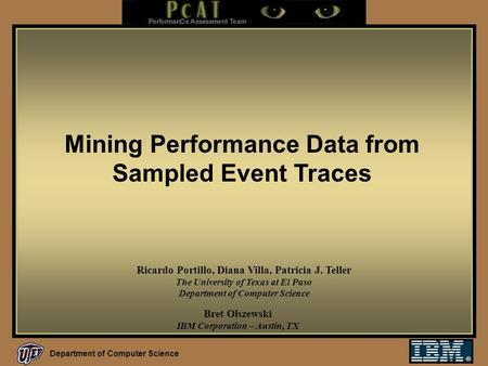 Department of Computer Science Mining Performance Data from Sampled Event Traces Bret Olszewski IBM Corporation – Austin, TX Ricardo Portillo, Diana Villa,