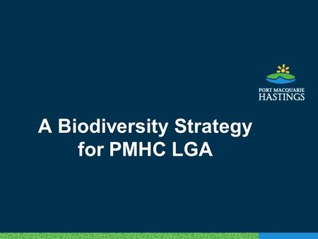 A Biodiversity Strategy for PMHC LGA. Policy background Key Natural Environment Strategy: To maintain and improve existing environmental values in the.
