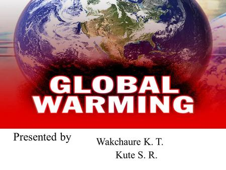 Presented by Kute S. R. Wakchaure K. T.. QUESTIONS 1.Essensial Que: Why temperature of the earth increases day by day? 2.Unit Que: 1.In which way pollution.