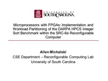 Allen Michalski CSE Department – Reconfigurable Computing Lab University of South Carolina Microprocessors with FPGAs: Implementation and Workload Partitioning.